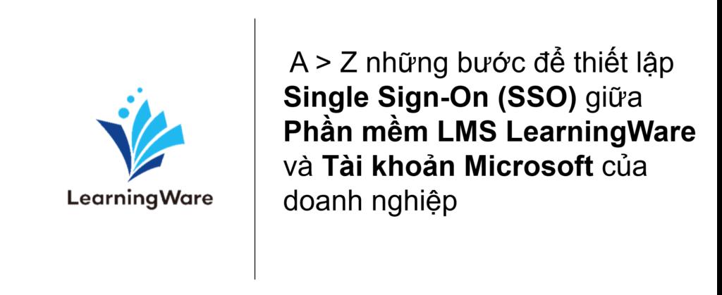 A > Z những bước để thiết lập Single Sign-On (SSO) giữa phần mềm LMS LearningWare và tài khoản Microsoft của doanh nghiệp